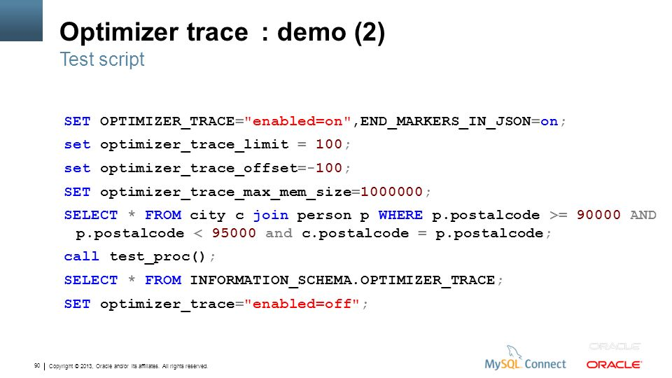 Copyright © 2013, Oracle and/or its affiliates. All rights reserved. 90 Optimizer trace: demo (2) SET OPTIMIZER_TRACE=