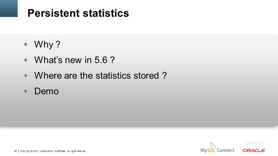 Copyright © 2013, Oracle and/or its affiliates. All rights reserved. 94 Persistent statistics Why ? Whats new in 5.6 ? Where are the statistics stored
