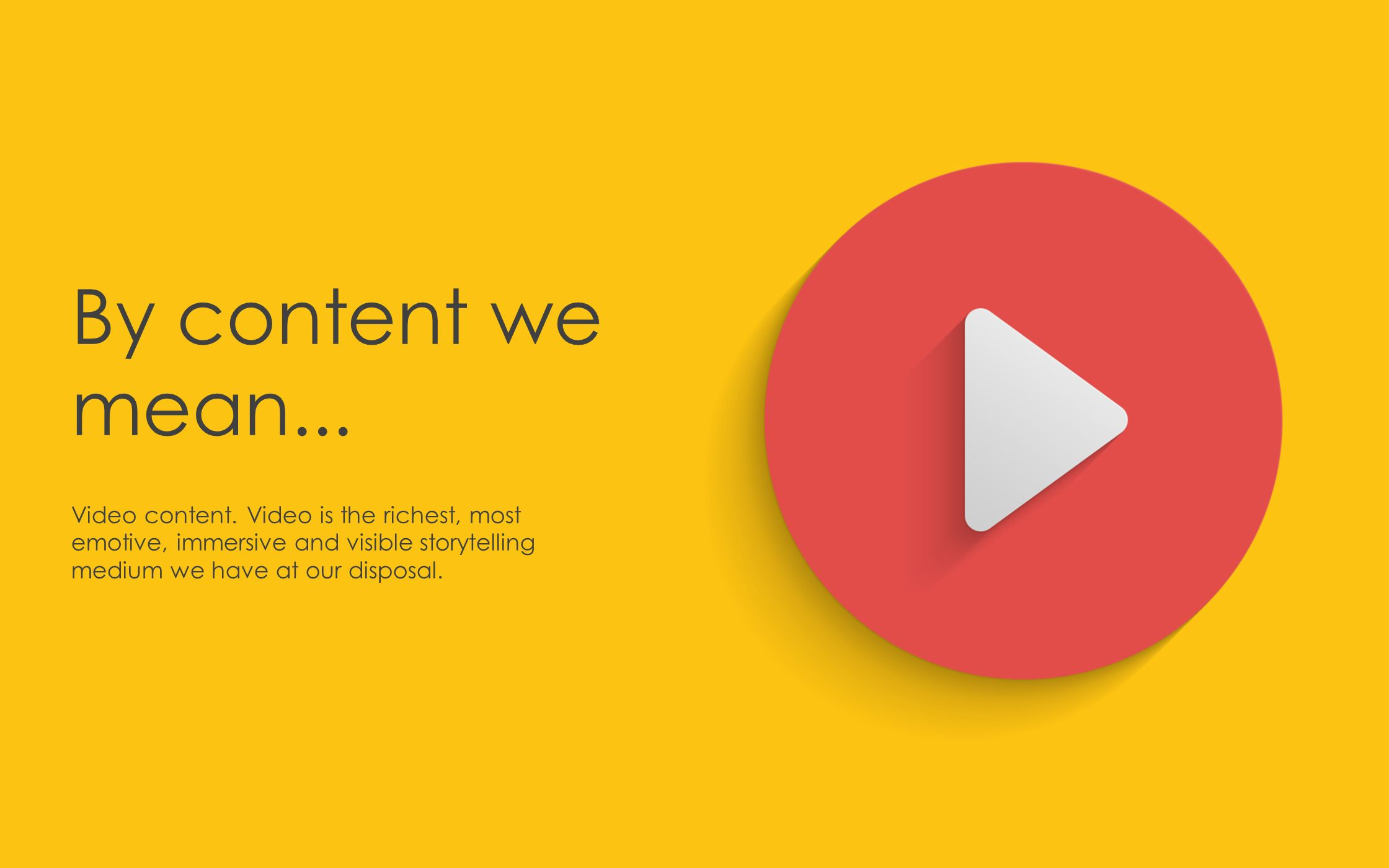 Why we are here We believe that nearly all content could be more powerful, immersive and effective than it is now.