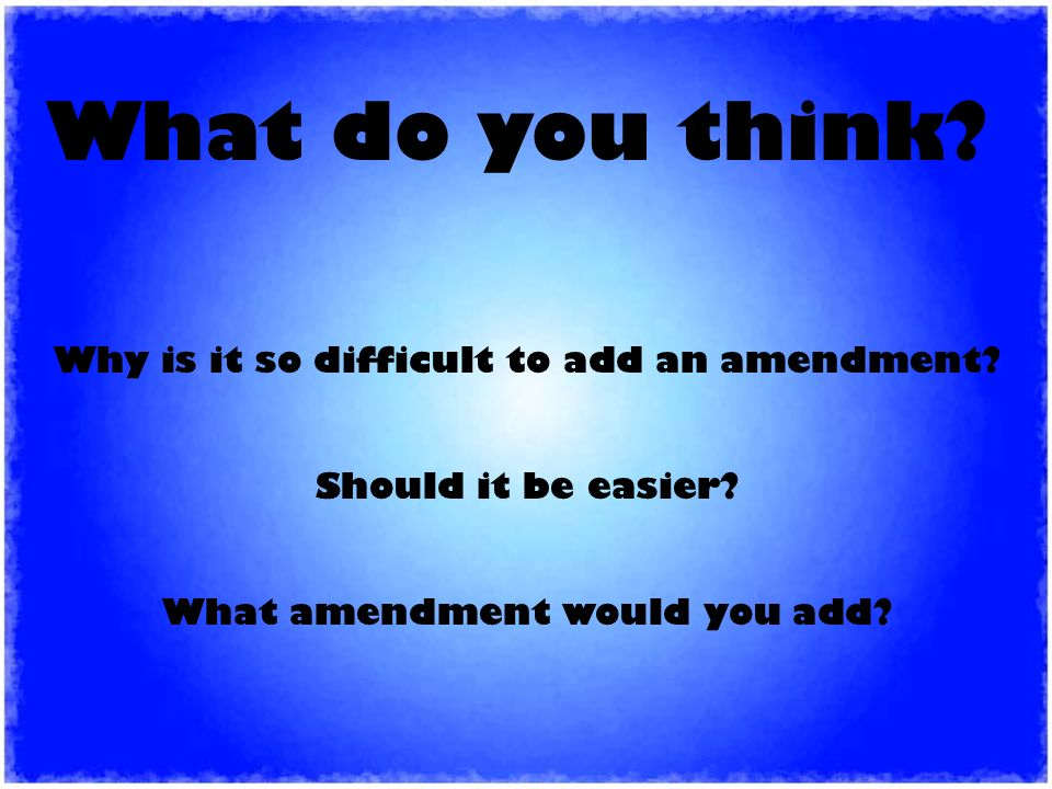 Why is it so difficult to add an amendment. Should it be easier.