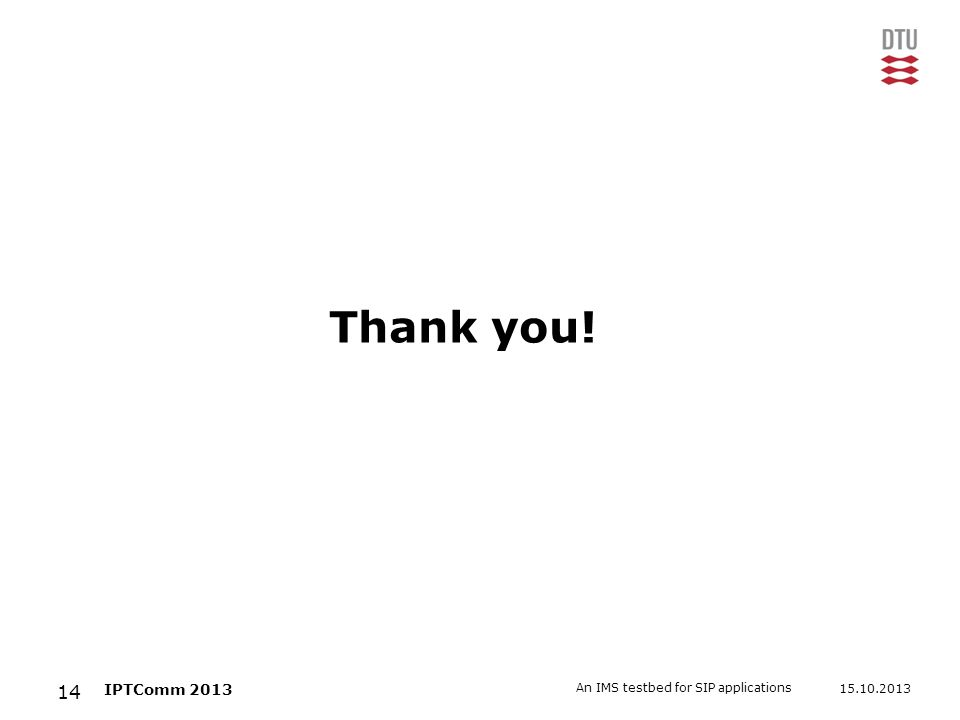 15.10.2013 An IMS testbed for SIP applications 14 IPTComm 2013 Thank you!
