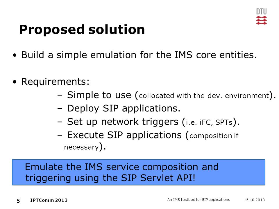 15.10.2013 An IMS testbed for SIP applications 5 IPTComm 2013 Proposed solution Build a simple emulation for the IMS core entities. Requirements: – Si