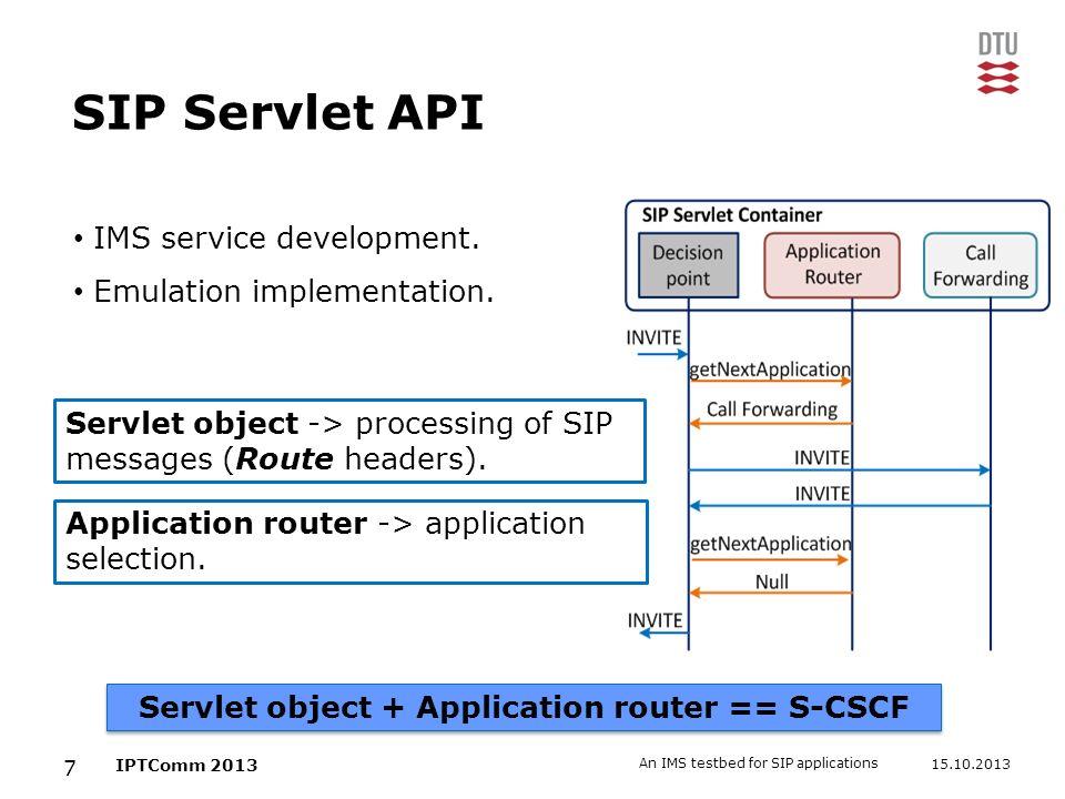 15.10.2013 An IMS testbed for SIP applications 7 IPTComm 2013 SIP Servlet API IMS service development. Emulation implementation. Servlet object + Appl