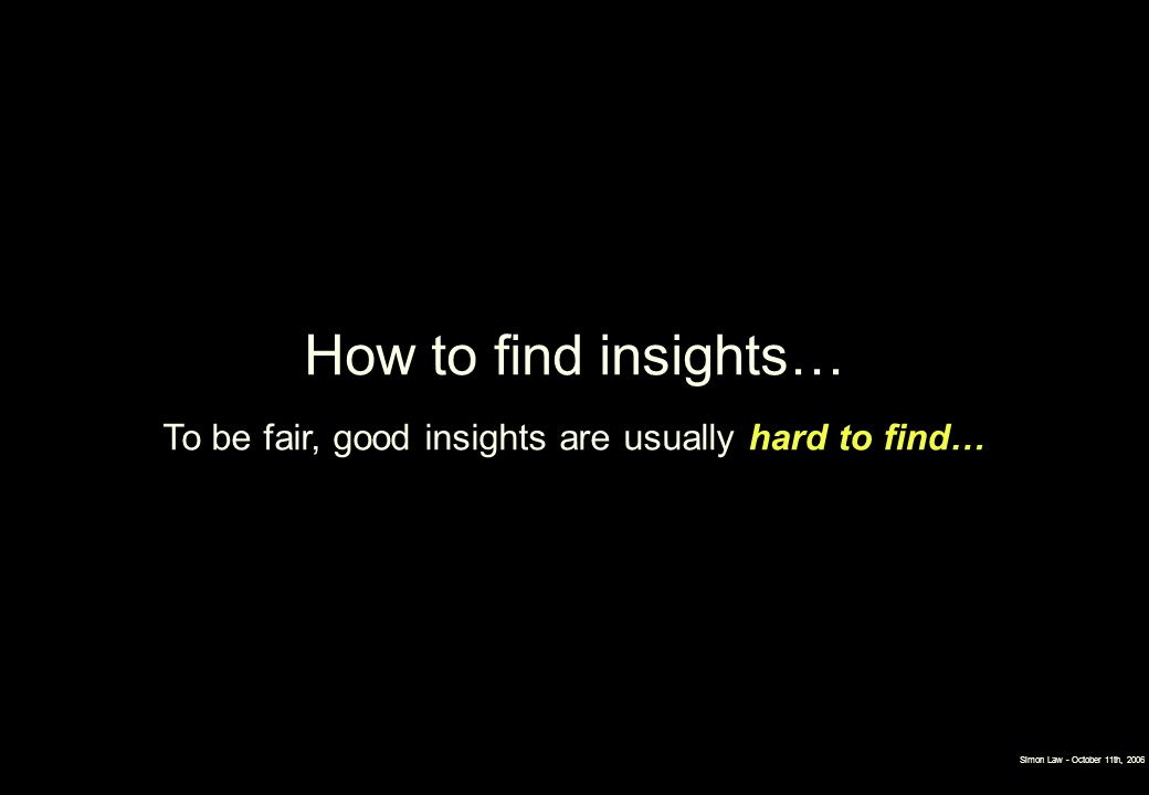 Simon Law - October 11th, 2006 How to find insights… To be fair, good insights are usually hard to find…