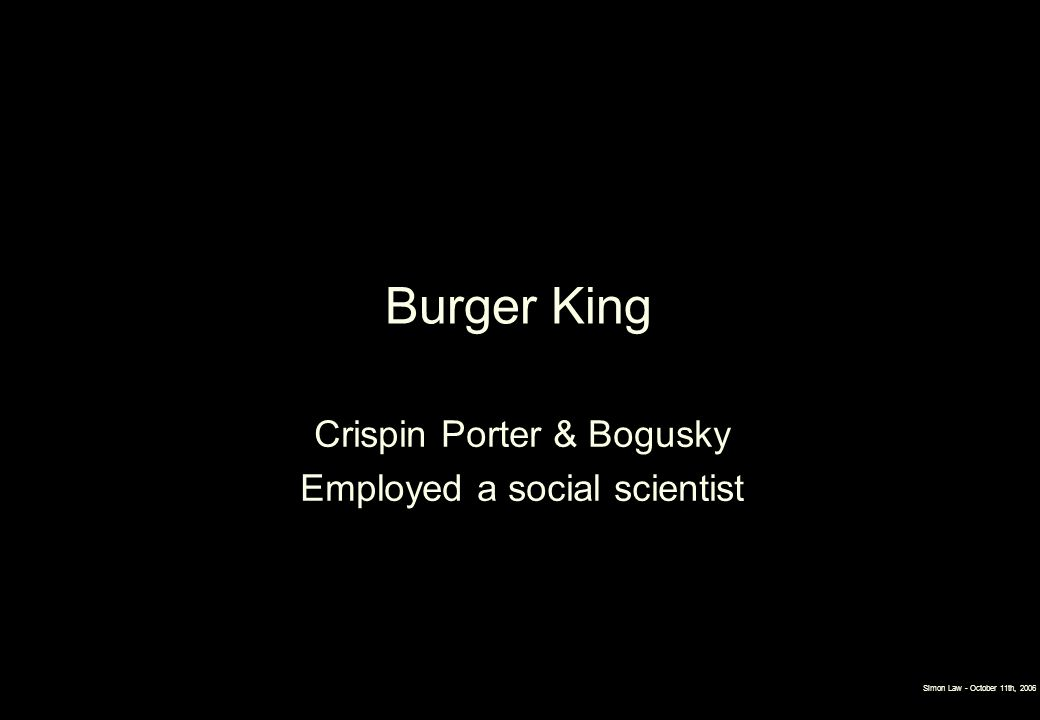 Simon Law - October 11th, 2006 Burger King Crispin Porter & Bogusky Employed a social scientist