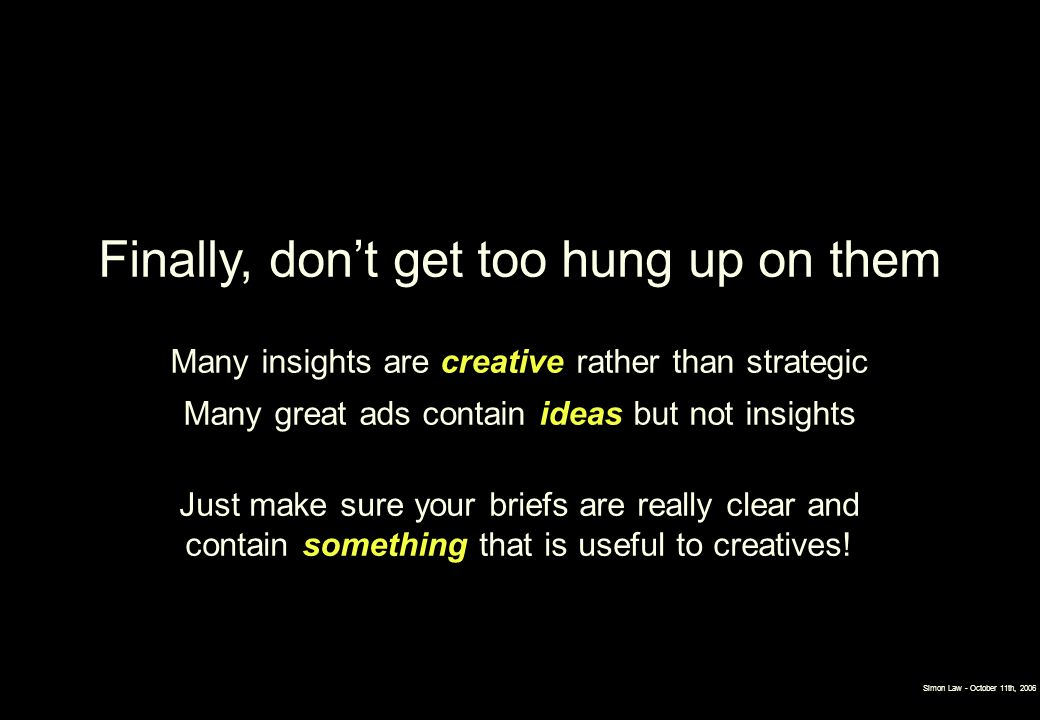 Finally, dont get too hung up on them Many insights are creative rather than strategic Many great ads contain ideas but not insights Just make sure yo