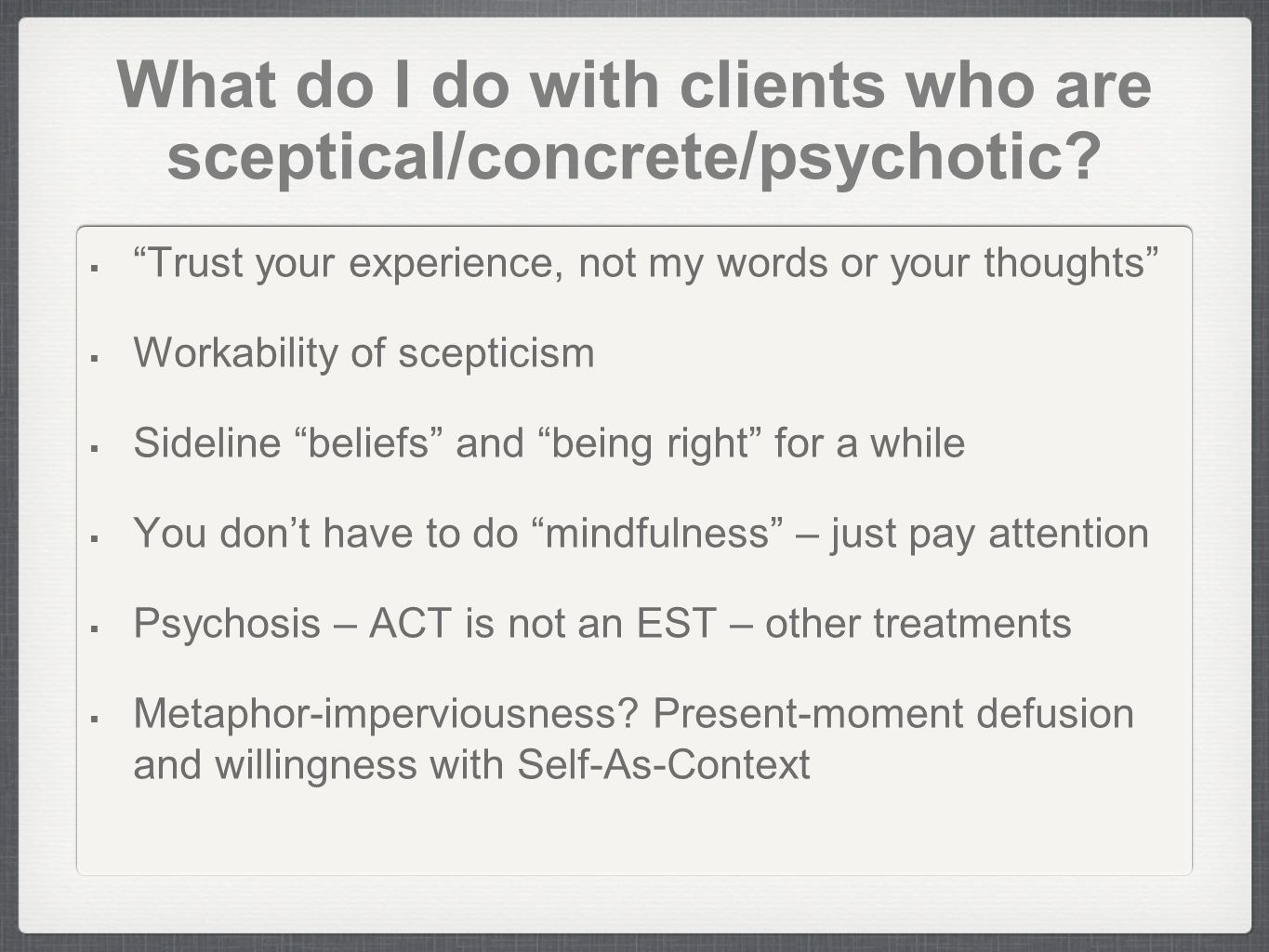 What do I do with clients who are sceptical/concrete/psychotic? Trust your experience, not my words or your thoughts Workability of scepticism Sidelin
