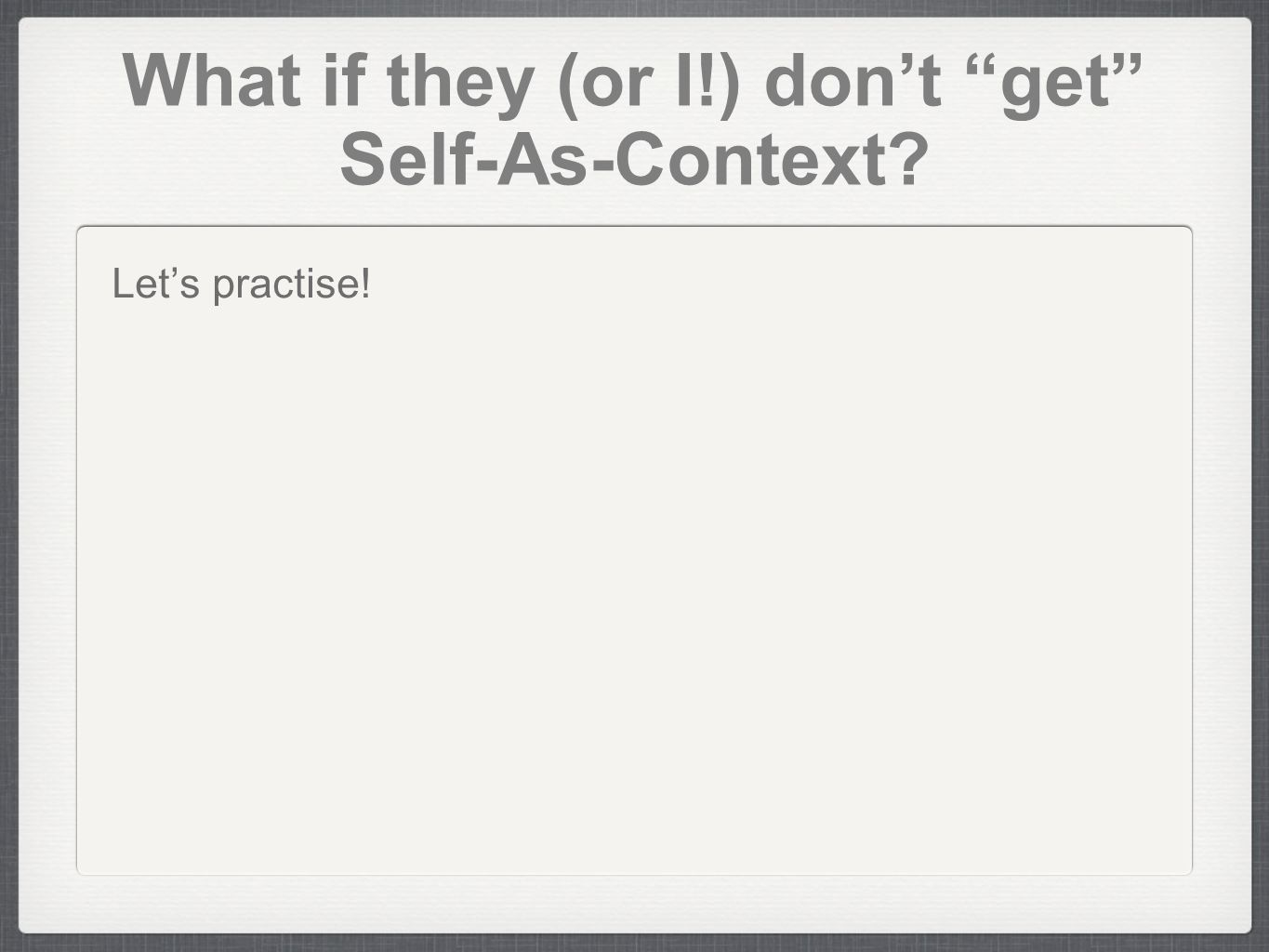 What if they (or I!) dont get Self-As-Context? Lets practise!