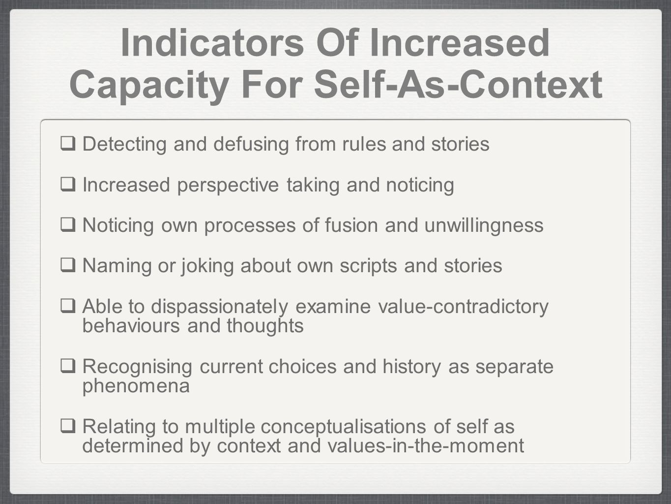 Indicators Of Increased Capacity For Self-As-Context Detecting and defusing from rules and stories Increased perspective taking and noticing Noticing