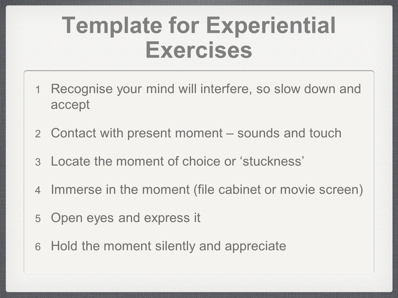 Template for Experiential Exercises Recognise your mind will interfere, so slow down and accept Contact with present moment – sounds and touch Locate