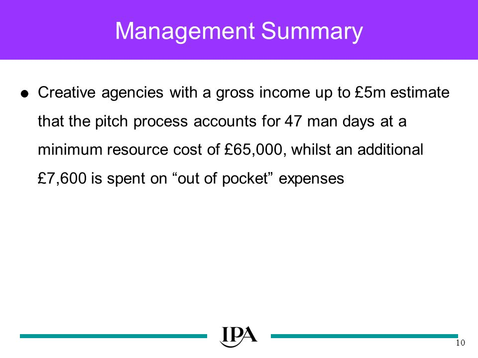 10 Management Summary Creative agencies with a gross income up to £5m estimate that the pitch process accounts for 47 man days at a minimum resource cost of £65,000, whilst an additional £7,600 is spent on out of pocket expenses