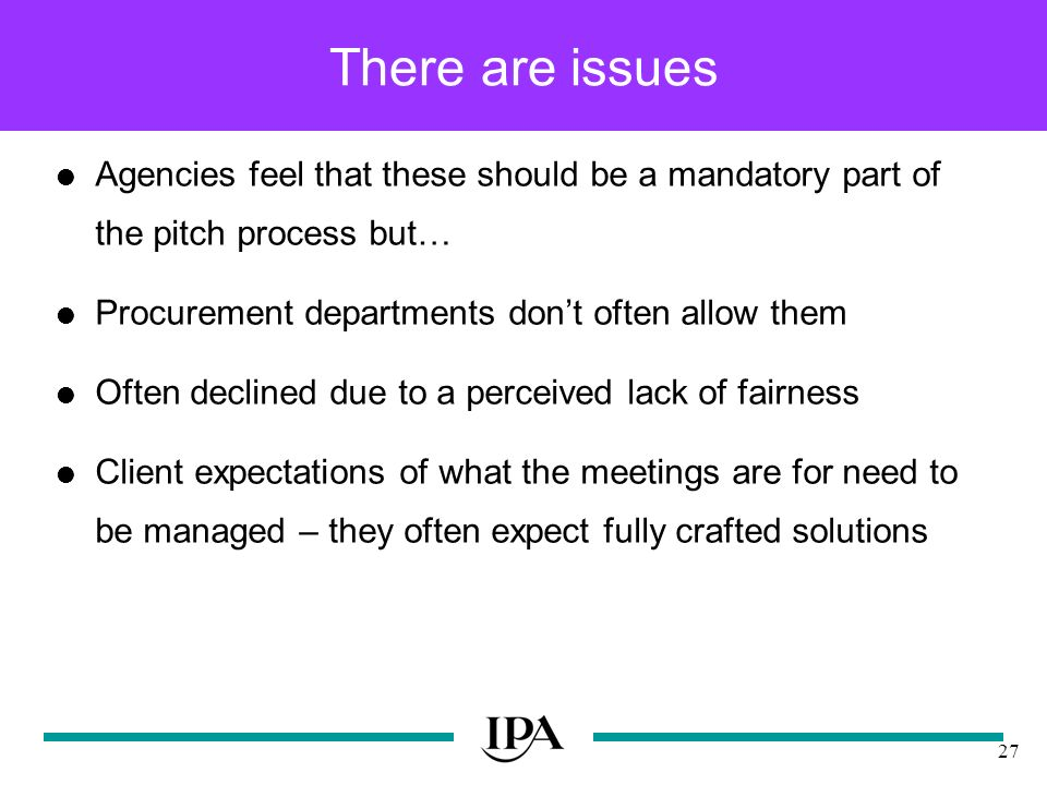 27 There are issues Agencies feel that these should be a mandatory part of the pitch process but… Procurement departments dont often allow them Often declined due to a perceived lack of fairness Client expectations of what the meetings are for need to be managed – they often expect fully crafted solutions