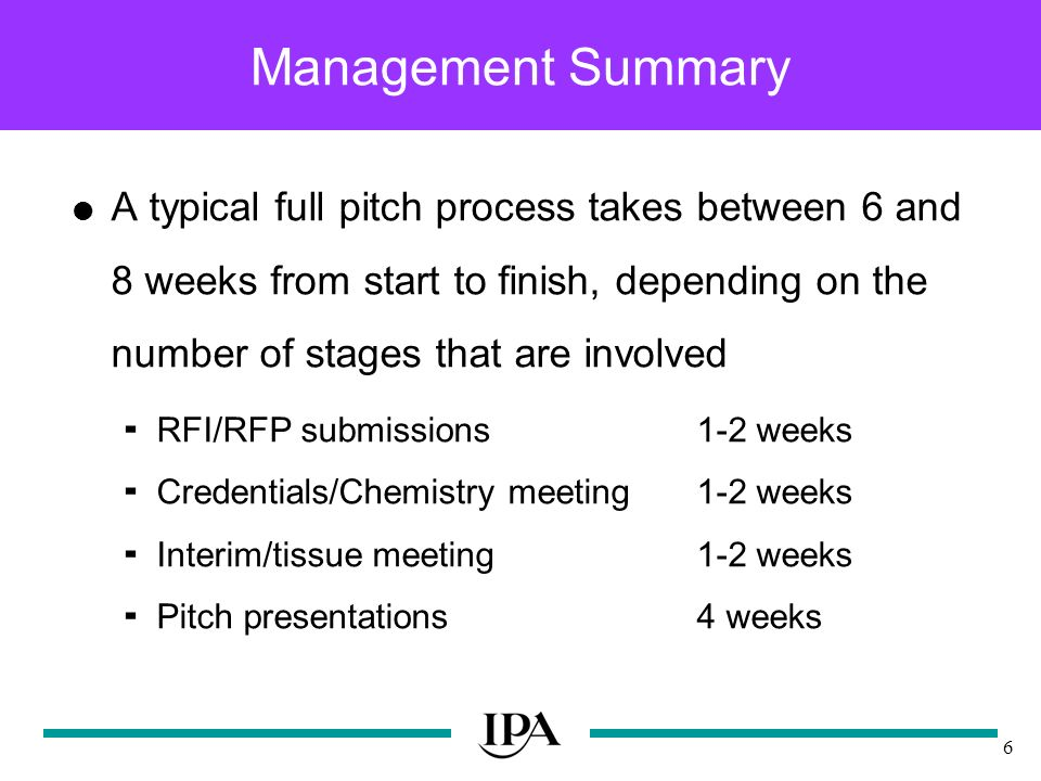 6 Management Summary A typical full pitch process takes between 6 and 8 weeks from start to finish, depending on the number of stages that are involved RFI/RFP submissions1-2 weeks Credentials/Chemistry meeting1-2 weeks Interim/tissue meeting1-2 weeks Pitch presentations4 weeks