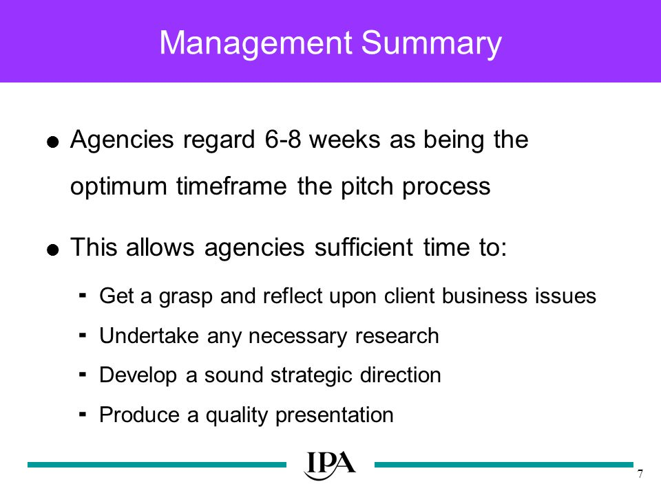 7 Management Summary Agencies regard 6-8 weeks as being the optimum timeframe the pitch process This allows agencies sufficient time to: Get a grasp and reflect upon client business issues Undertake any necessary research Develop a sound strategic direction Produce a quality presentation