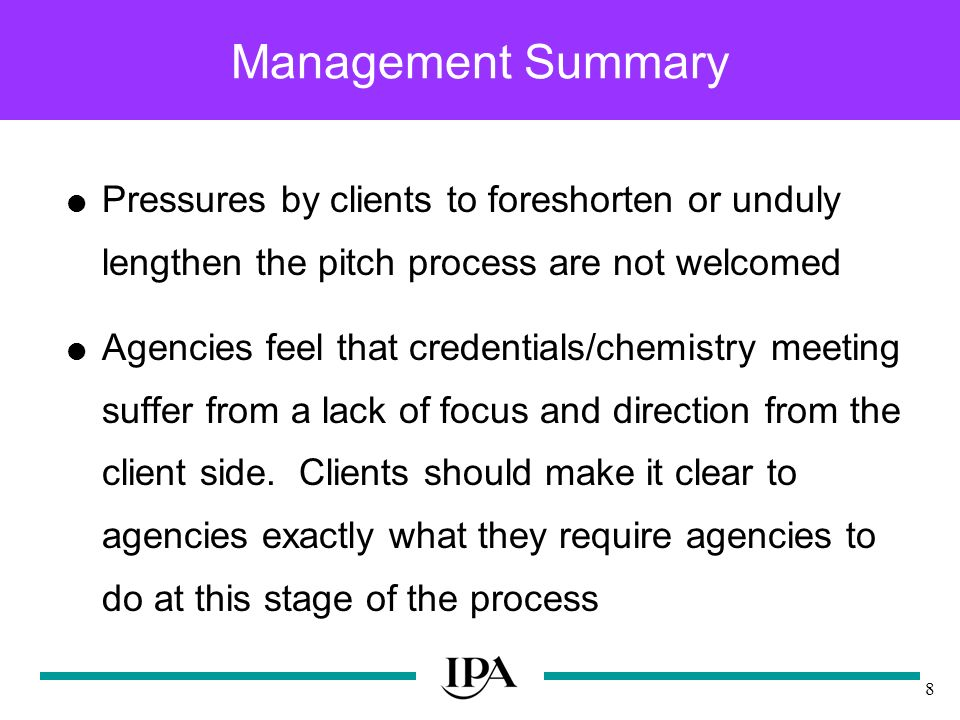 8 Management Summary Pressures by clients to foreshorten or unduly lengthen the pitch process are not welcomed Agencies feel that credentials/chemistry meeting suffer from a lack of focus and direction from the client side.