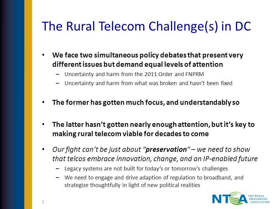 The Rural Telecom Challenge(s) in DC We face two simultaneous policy debates that present very different issues but demand equal levels of attention – Uncertainty and harm from the 2011 Order and FNPRM – Uncertainty and harm from what was broken and hasnt been fixed The former has gotten much focus, and understandably so The latter hasnt gotten nearly enough attention, but its key to making rural telecom viable for decades to come Our fight cant be just about preservation – we need to show that telcos embrace innovation, change, and an IP-enabled future – Legacy systems are not built for todays or tomorrows challenges – We need to engage and drive adaption of regulation to broadband, and strategize thoughtfully in light of new political realities 2