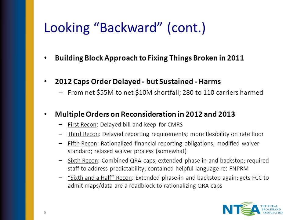 Looking Backward (cont.) Building Block Approach to Fixing Things Broken in 2011 2012 Caps Order Delayed - but Sustained - Harms – From net $55M to net $10M shortfall; 280 to 110 carriers harmed Multiple Orders on Reconsideration in 2012 and 2013 – First Recon: Delayed bill-and-keep for CMRS – Third Recon: Delayed reporting requirements; more flexibility on rate floor – Fifth Recon: Rationalized financial reporting obligations; modified waiver standard; relaxed waiver process (somewhat) – Sixth Recon: Combined QRA caps; extended phase-in and backstop; required staff to address predictability; contained helpful language re: FNPRM – Sixth and a Half Recon: Extended phase-in and backstop again; gets FCC to admit maps/data are a roadblock to rationalizing QRA caps 8