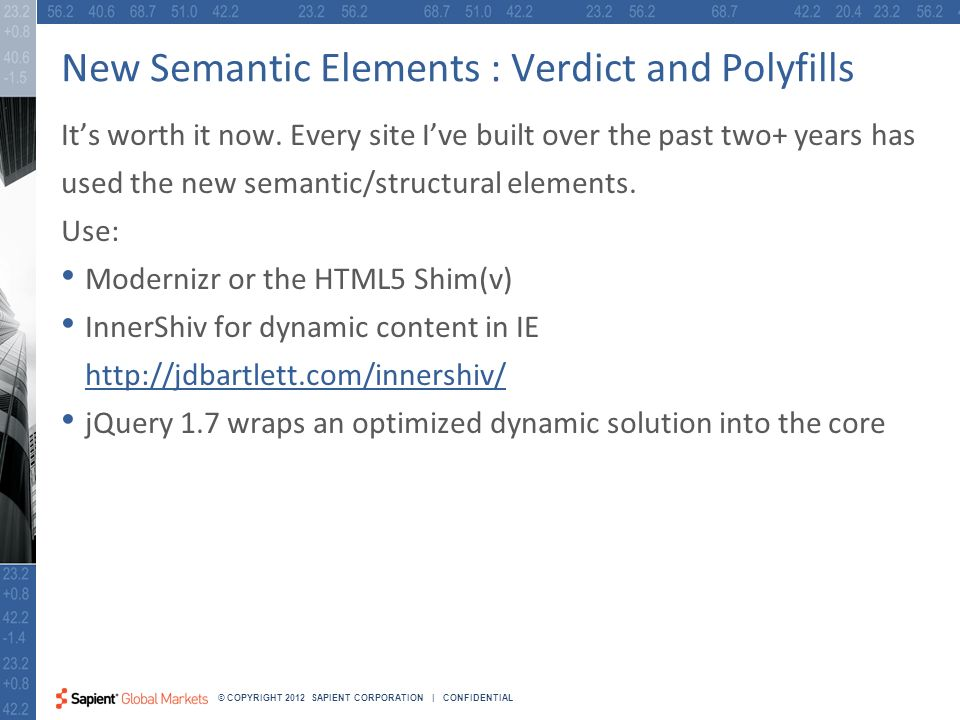 20 © COPYRIGHT 2012 SAPIENT CORPORATION | CONFIDENTIAL New Semantic Elements : Verdict and Polyfills Its worth it now.