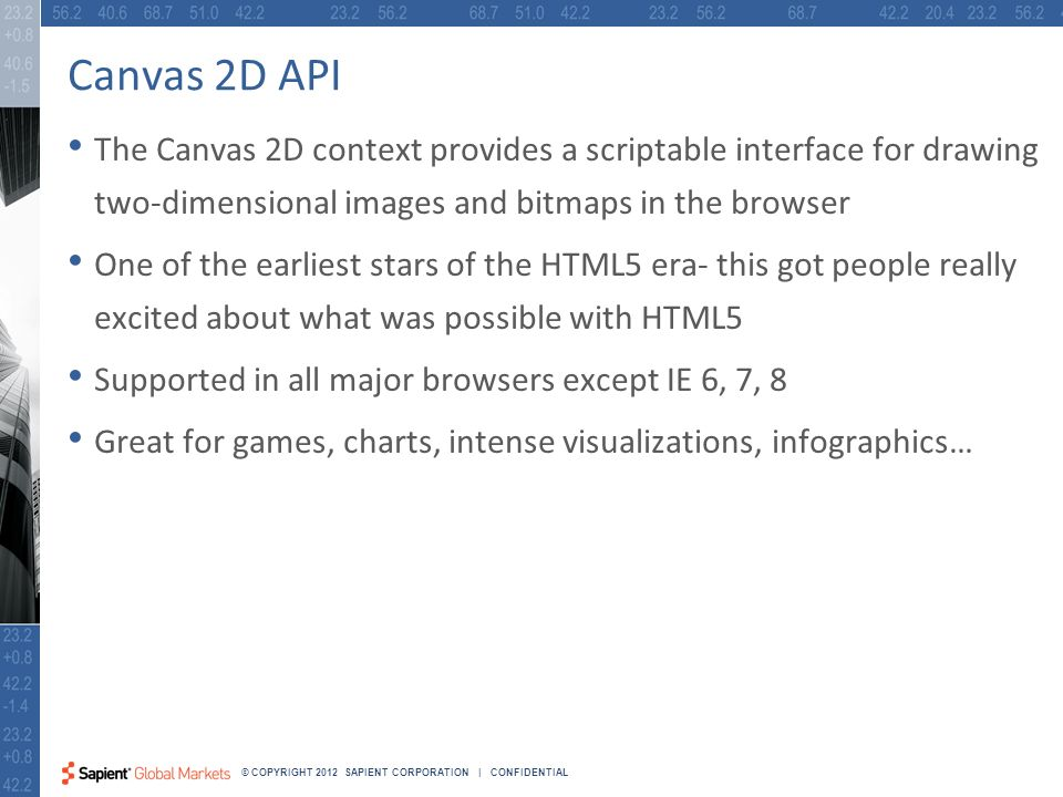 21 © COPYRIGHT 2012 SAPIENT CORPORATION | CONFIDENTIAL Canvas 2D API The Canvas 2D context provides a scriptable interface for drawing two-dimensional images and bitmaps in the browser One of the earliest stars of the HTML5 era- this got people really excited about what was possible with HTML5 Supported in all major browsers except IE 6, 7, 8 Great for games, charts, intense visualizations, infographics…