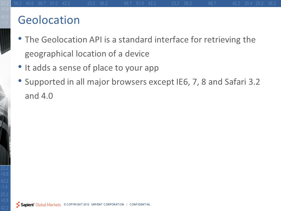 24 © COPYRIGHT 2012 SAPIENT CORPORATION | CONFIDENTIAL Geolocation The Geolocation API is a standard interface for retrieving the geographical location of a device It adds a sense of place to your app Supported in all major browsers except IE6, 7, 8 and Safari 3.2 and 4.0