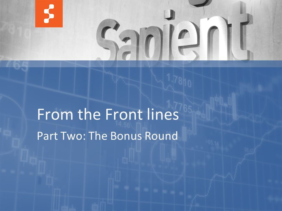 35 © COPYRIGHT 2012 SAPIENT CORPORATION | CONFIDENTIAL From the Front lines Part Two: The Bonus Round