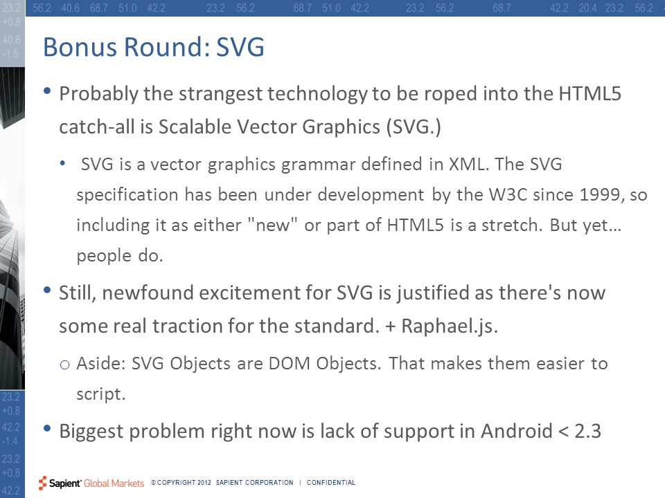 38 © COPYRIGHT 2012 SAPIENT CORPORATION | CONFIDENTIAL Bonus Round: SVG Probably the strangest technology to be roped into the HTML5 catch-all is Scalable Vector Graphics (SVG.) SVG is a vector graphics grammar defined in XML.
