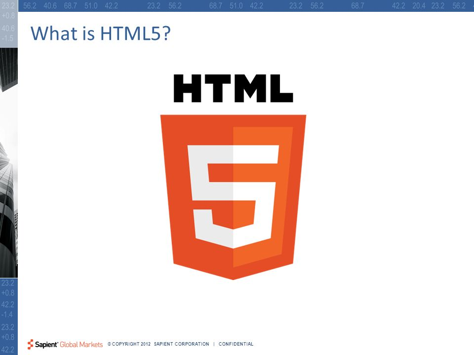 4 © COPYRIGHT 2012 SAPIENT CORPORATION | CONFIDENTIAL What is HTML5