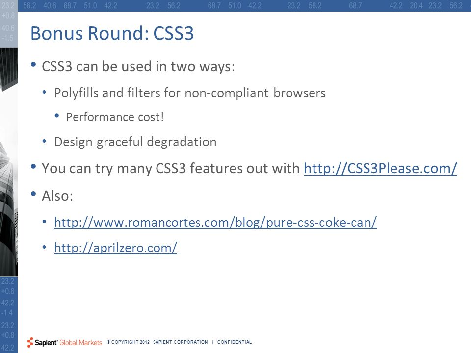 41 © COPYRIGHT 2012 SAPIENT CORPORATION | CONFIDENTIAL Bonus Round: CSS3 CSS3 can be used in two ways: Polyfills and filters for non-compliant browsers Performance cost.