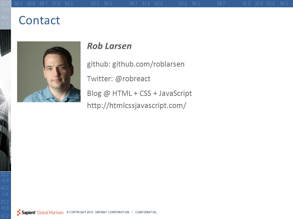 45 © COPYRIGHT 2012 SAPIENT CORPORATION | CONFIDENTIAL Contact Rob Larsen github: github.com/roblarsen Twitter: @robreact Blog @ HTML + CSS + JavaScript http://htmlcssjavascript.com/