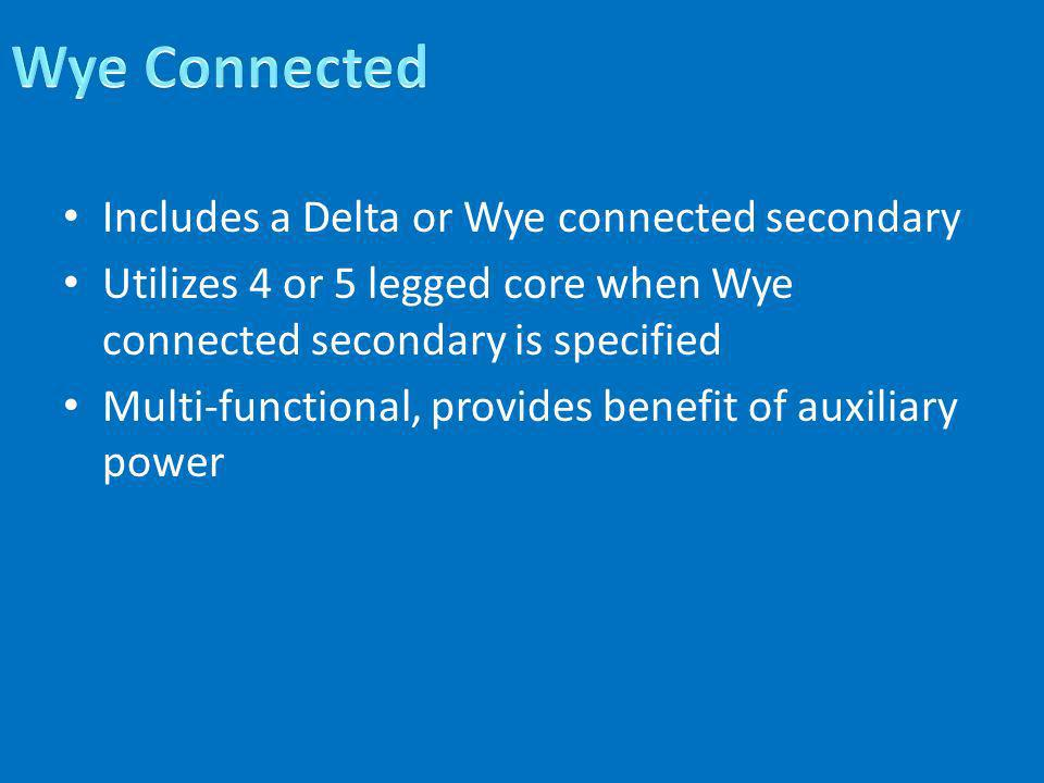 Includes a Delta or Wye connected secondary Utilizes 4 or 5 legged core when Wye connected secondary is specified Multi-functional, provides benefit o