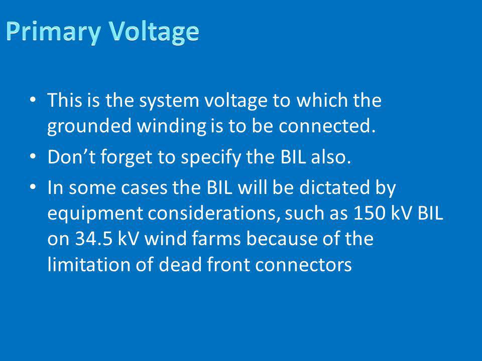 This is the system voltage to which the grounded winding is to be connected. Dont forget to specify the BIL also. In some cases the BIL will be dictat