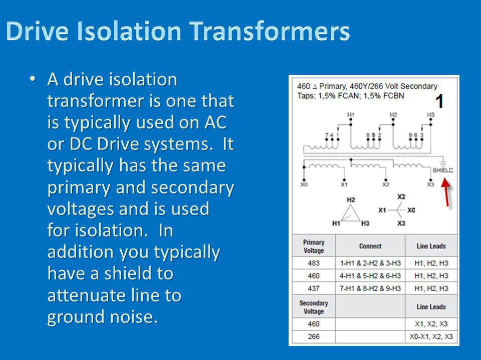 A drive isolation transformer is one that is typically used on AC or DC Drive systems. It typically has the same primary and secondary voltages and is