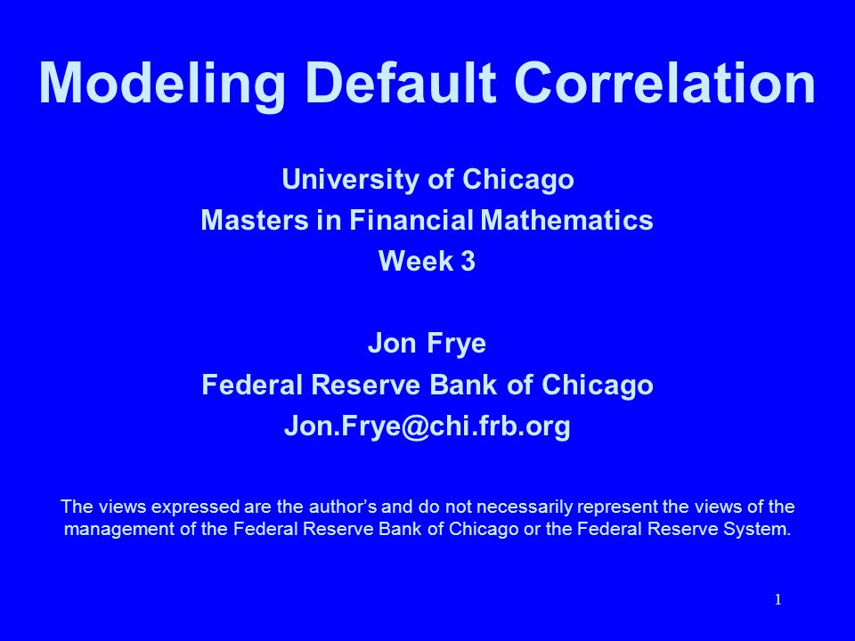 1 University of Chicago Masters in Financial Mathematics Week 3 Jon Frye Federal Reserve Bank of Chicago Jon.Frye@chi.frb.org The views expressed are
