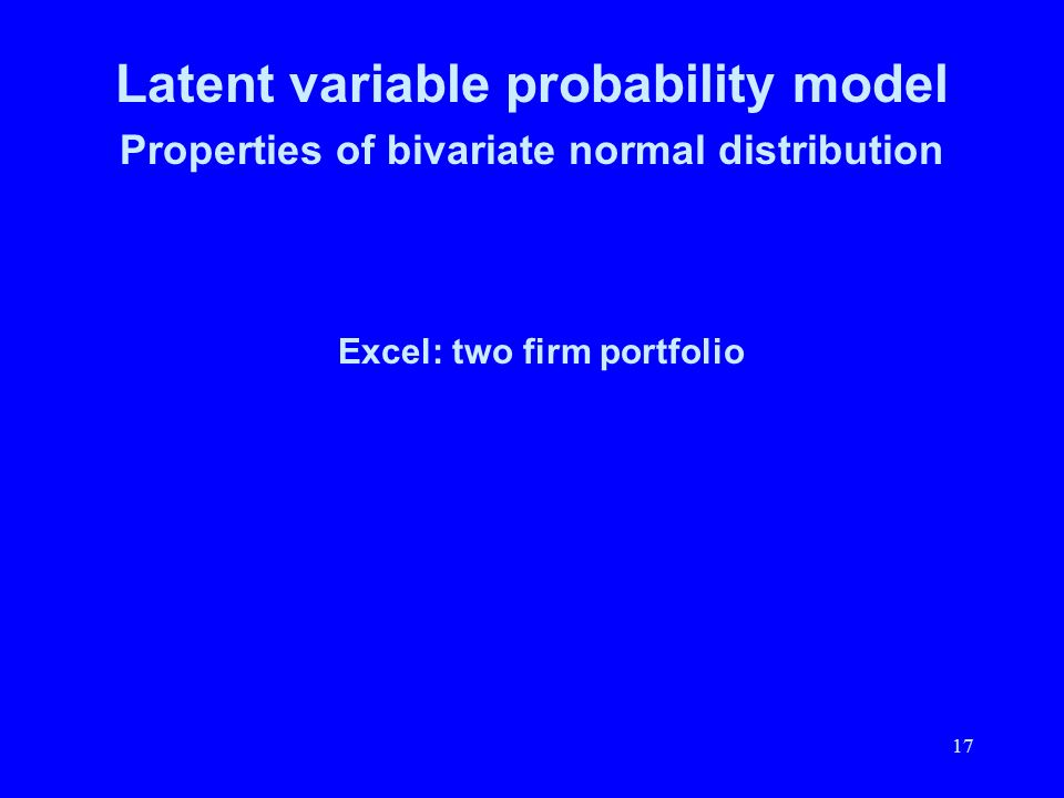 17 Latent variable probability model Properties of bivariate normal distribution Excel: two firm portfolio