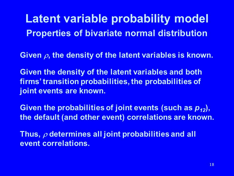 18 Latent variable probability model Properties of bivariate normal distribution Given, the density of the latent variables is known. Given the densit