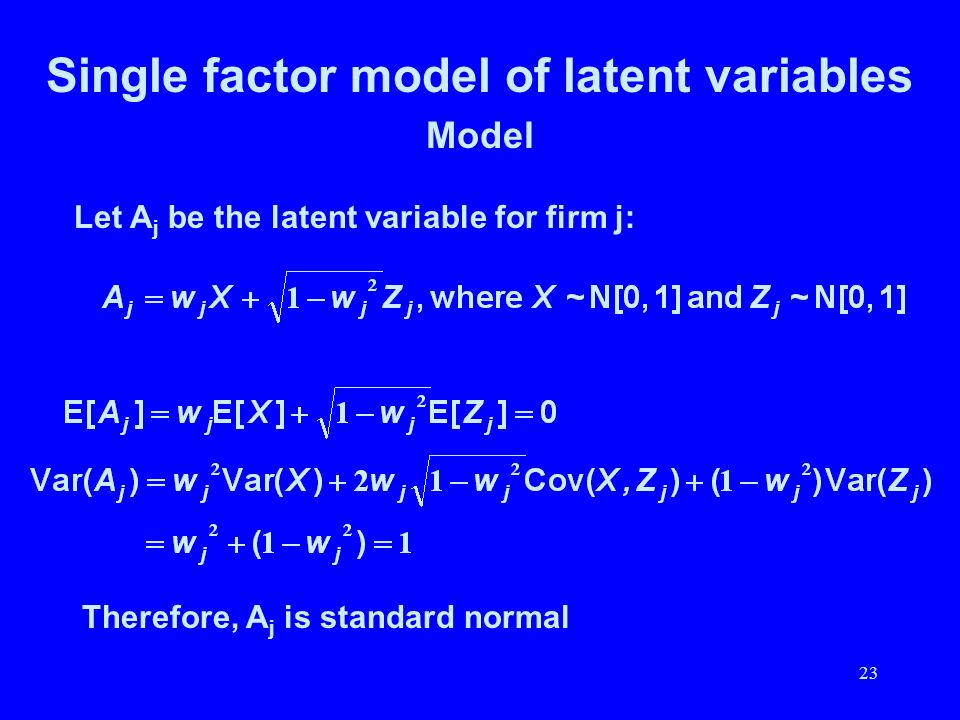 23 Single factor model of latent variables Model Let A j be the latent variable for firm j: Therefore, A j is standard normal