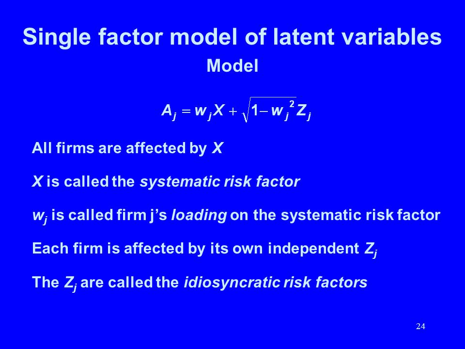 24 Single factor model of latent variables Model All firms are affected by X X is called the systematic risk factor w j is called firm js loading on t