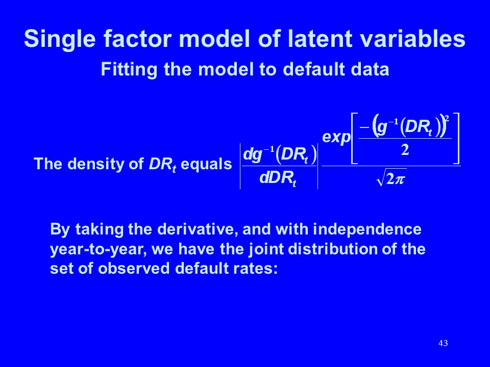 43 Single factor model of latent variables Fitting the model to default data The density of DR t equals By taking the derivative, and with independenc