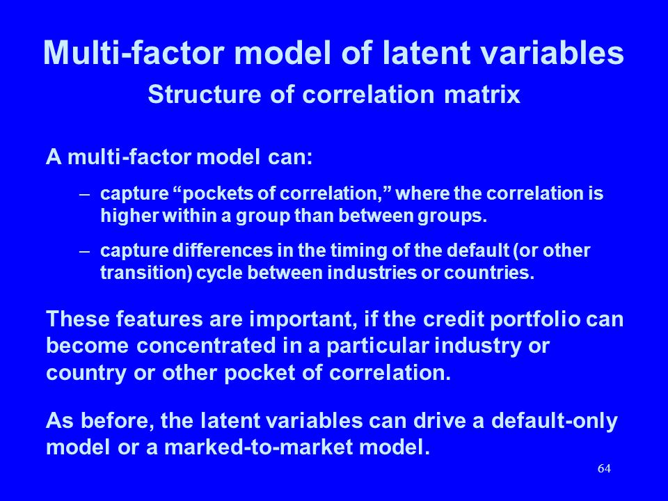64 Multi-factor model of latent variables Structure of correlation matrix A multi-factor model can: –capture pockets of correlation, where the correla