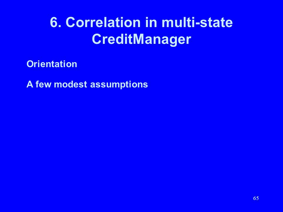65 6. Correlation in multi-state CreditManager Orientation A few modest assumptions