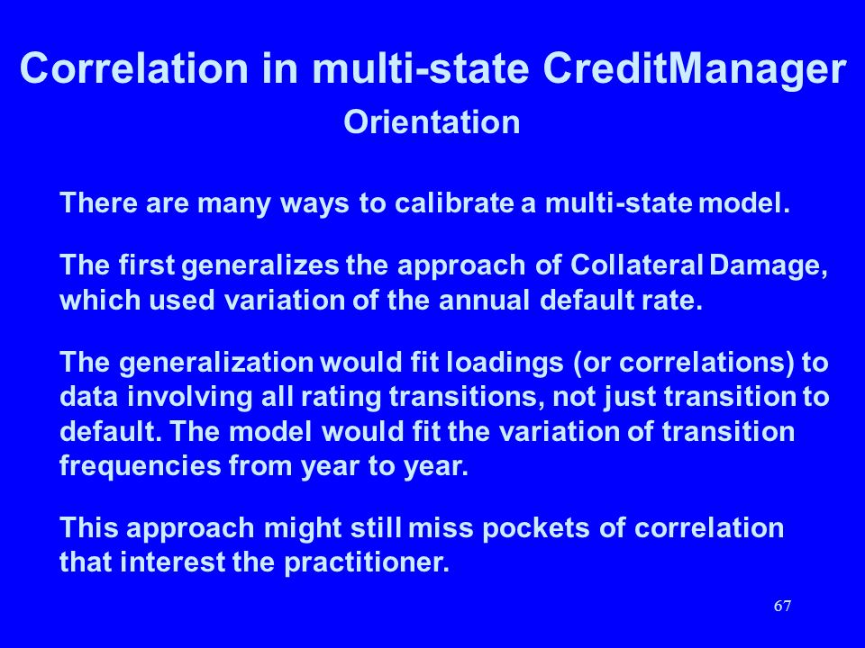 67 Correlation in multi-state CreditManager Orientation There are many ways to calibrate a multi-state model. The first generalizes the approach of Co