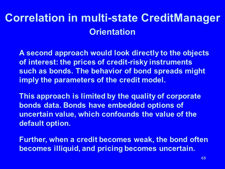 68 Correlation in multi-state CreditManager Orientation A second approach would look directly to the objects of interest: the prices of credit-risky i