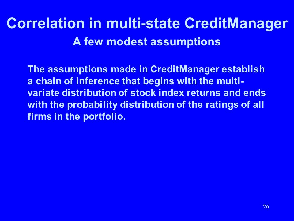 76 Correlation in multi-state CreditManager A few modest assumptions The assumptions made in CreditManager establish a chain of inference that begins