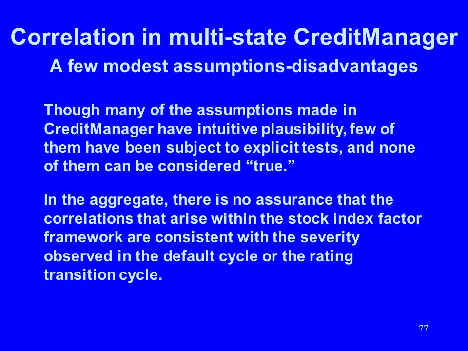 77 Correlation in multi-state CreditManager A few modest assumptions-disadvantages Though many of the assumptions made in CreditManager have intuitive