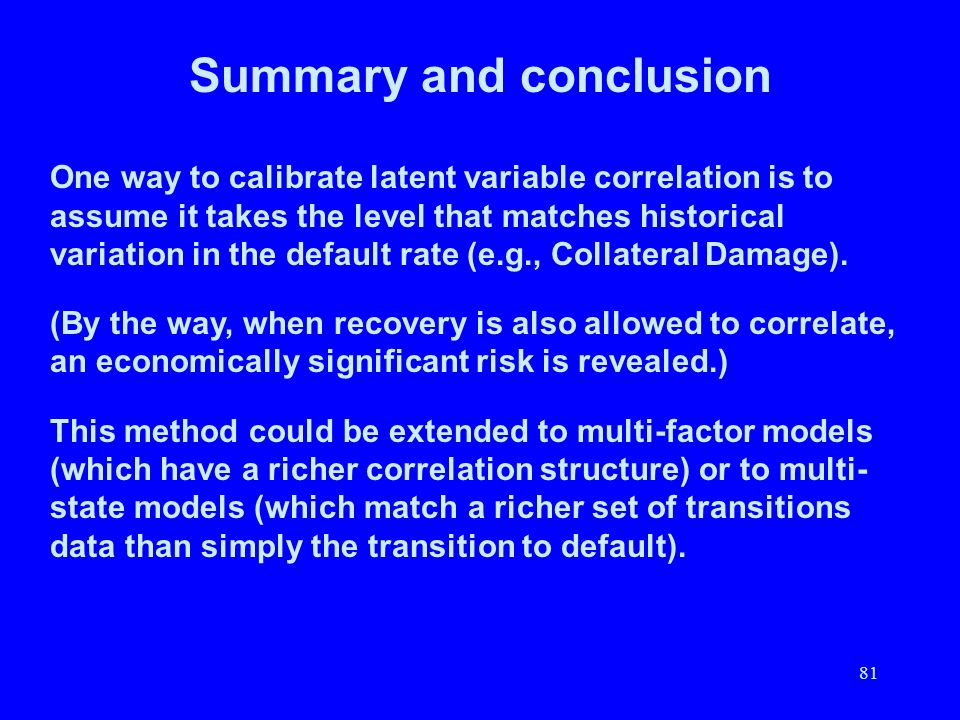 81 Summary and conclusion One way to calibrate latent variable correlation is to assume it takes the level that matches historical variation in the de