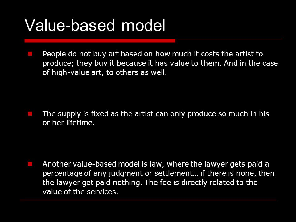 Value-based model People do not buy art based on how much it costs the artist to produce; they buy it because it has value to them.