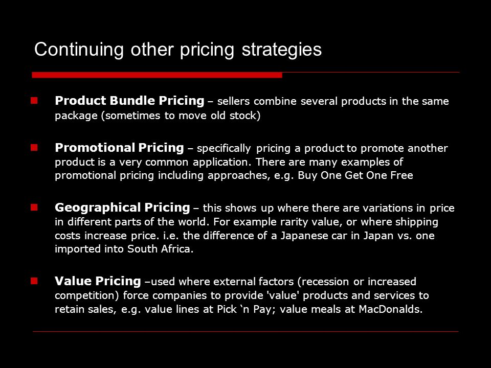 Product Bundle Pricing – sellers combine several products in the same package (sometimes to move old stock) Promotional Pricing – specifically pricing a product to promote another product is a very common application.
