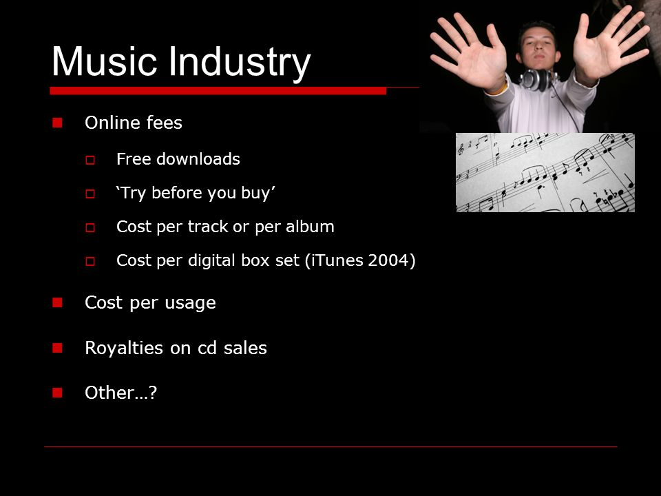 Music Industry Online fees Free downloads Try before you buy Cost per track or per album Cost per digital box set (iTunes 2004) Cost per usage Royalties on cd sales Other…
