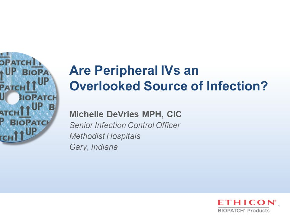 1 Are Peripheral IVs an Overlooked Source of Infection? Michelle DeVries MPH, CIC Senior Infection Control Officer Methodist Hospitals Gary, Indiana