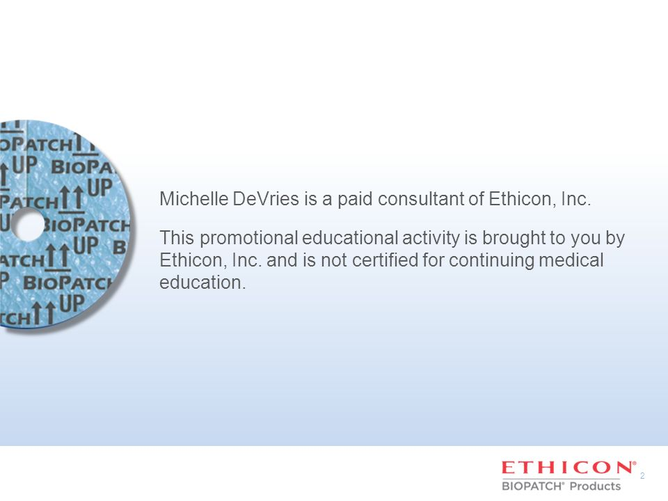 2 Michelle DeVries is a paid consultant of Ethicon, Inc. This promotional educational activity is brought to you by Ethicon, Inc. and is not certified